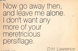 now-go-away-then-and-leave-me-alone-i-dont-want-any-more-of-your-meretricious-persiflage-dh-lawrence